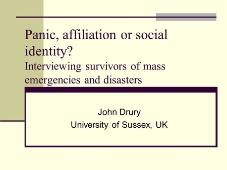 Panic, affiliation or social identity? Interviewing survivors of mass emergencies and disasters John Drury University of Sussex, UK.