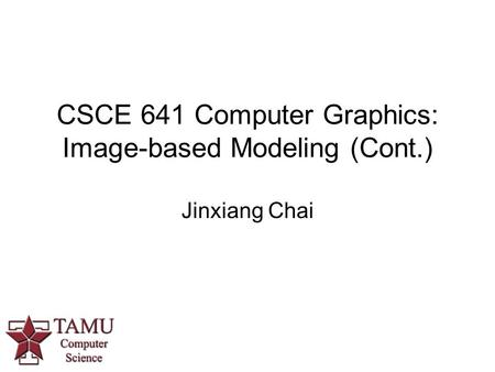 CSCE 641 Computer Graphics: Image-based Modeling (Cont.) Jinxiang Chai.