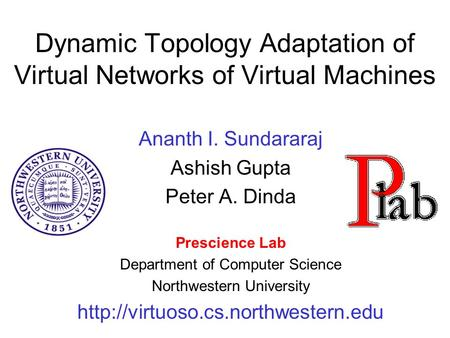Dynamic Topology Adaptation of Virtual Networks of Virtual Machines Ananth I. Sundararaj Ashish Gupta Peter A. Dinda Prescience Lab Department of Computer.