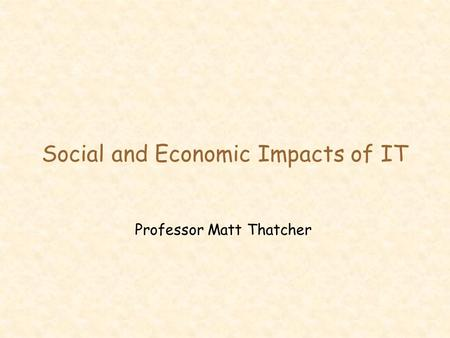 Social and Economic Impacts of IT Professor Matt Thatcher.