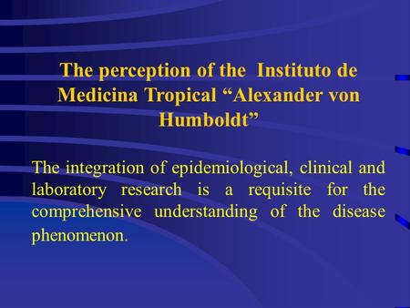 "The perception of the Instituto de Medicina Tropical ""Alexander von Humboldt"" The integration of epidemiological, clinical and laboratory research is a."
