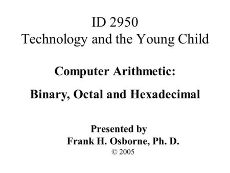 Computer Arithmetic: Binary, Octal and Hexadecimal Presented by Frank H. Osborne, Ph. D. © 2005 ID 2950 Technology and the Young Child.