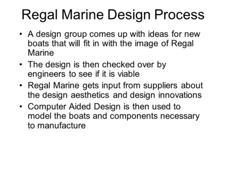 Regal Marine Design Process A design group comes up with ideas for new boats that will fit in with the image of Regal Marine The design is then checked.