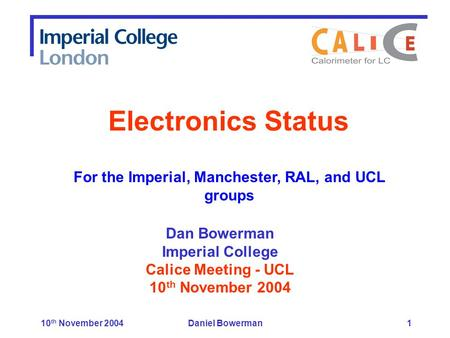 10 th November 2004Daniel Bowerman1 Dan Bowerman Imperial College Calice Meeting - UCL 10 th November 2004 Electronics Status For the Imperial, Manchester,