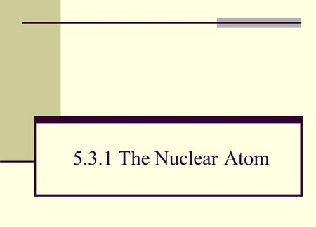 5.3.1 The Nuclear Atom. (a) describe qualitatively the alpha-particle scattering experiment and the evidence this provides for the existence, charge and.