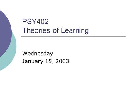 PSY402 Theories of Learning Wednesday January 15, 2003.