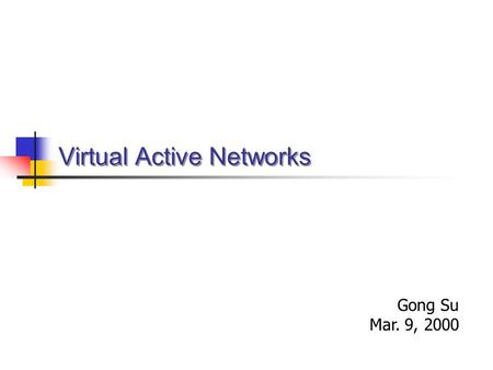 Virtual Active Networks Gong Su Mar. 9, 2000. Network Computing Models Traditional: end-to-end, Client-server software at end nodes The network is but.