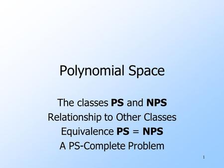 1 <strong>Polynomial</strong> Space The <strong>classes</strong> PS and NPS Relationship to Other <strong>Classes</strong> Equivalence PS = NPS A PS-Complete Problem.