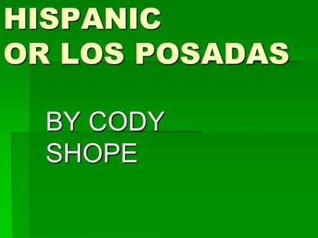 HISPANIC OR LOS POSADAS BY CODY SHOPE. Who celebrates Las Posadas the Mexicans When do they celebrated from Dec. 16 to 24 Where they celebrated in a home.