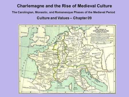 Charlemagne and the Rise of Medieval Culture The Carolingian, Monastic, and Romanesque Phases of the Medieval Period Culture and Values – Chapter 09.