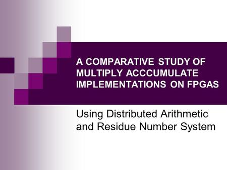 A COMPARATIVE STUDY OF MULTIPLY ACCCUMULATE IMPLEMENTATIONS ON FPGAS Using Distributed Arithmetic and Residue Number System.