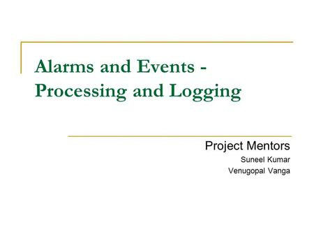 Alarms and Events - Processing and Logging Project Mentors Suneel Kumar Venugopal Vanga.