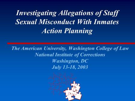 Investigating Allegations of Staff Sexual Misconduct With Inmates Action Planning The American University, Washington College of Law National Institute.