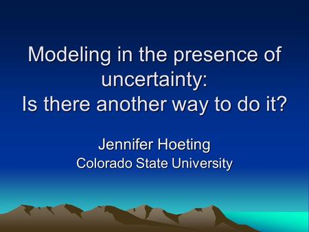 Modeling in the presence of uncertainty: Is there another way to do it? Jennifer Hoeting Colorado State University.