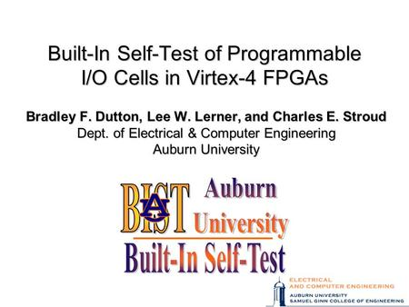 Built-In Self-Test of Programmable I/O Cells in Virtex-4 FPGAs Bradley F. Dutton, Lee W. Lerner, and Charles E. Stroud Dept. of Electrical & Computer Engineering.