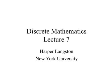Discrete Mathematics Lecture 7 Harper Langston New York University.
