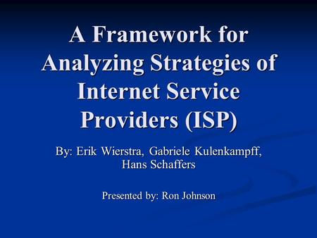 A Framework for Analyzing Strategies of Internet Service Providers (ISP) By: Erik Wierstra, Gabriele Kulenkampff, Hans Schaffers Presented by: Ron Johnson.