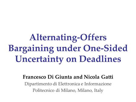 Alternating-Offers Bargaining under One-Sided Uncertainty on Deadlines Francesco Di Giunta and Nicola Gatti Dipartimento di Elettronica e Informazione.