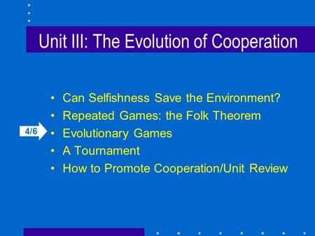 Unit III: The Evolution of Cooperation Can Selfishness Save the Environment? Repeated Games: the Folk Theorem Evolutionary Games A Tournament How to Promote.