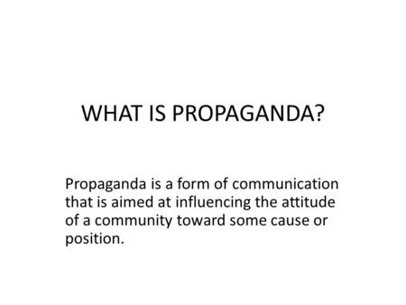 WHAT IS PROPAGANDA? Propaganda is a form of communication that is aimed at influencing the attitude of a community toward some cause or position.