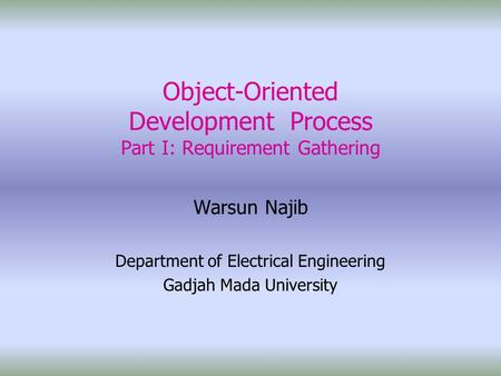 Object-Oriented Development Process Part I: Requirement Gathering Warsun Najib Department of Electrical Engineering Gadjah Mada University.