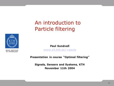 "1 An introduction to Particle filtering Paul Sundvall www.s3.kth.se/~pauls Presentation in course ""Optimal filtering"" Signals, Sensors and Systems, KTH."