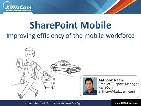 SharePoint Mobile Improving efficiency of the mobile workforce Anthony Pham Product Support Manager KWizCom