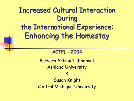 Increased Cultural Interaction During the International Experience : Enhancing the Homestay ACTFL - 2004 Barbara Schmidt-Rinehart Ashland University &