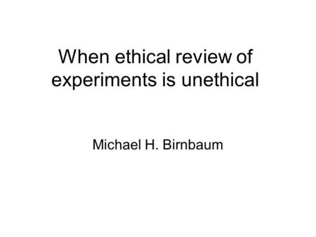 When ethical review of experiments is unethical Michael H. Birnbaum.