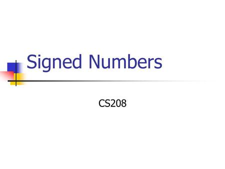 Signed Numbers CS208. Signed Numbers Until now we've been concentrating on unsigned numbers. In real life we also need to be able represent signed numbers.