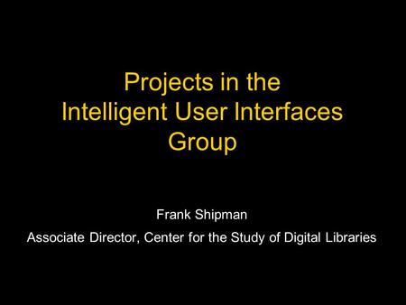 Projects in the Intelligent User Interfaces Group Frank Shipman Associate Director, Center for the Study of Digital Libraries.