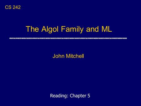 The Algol Family and ML John Mitchell CS 242 Reading: Chapter 5.
