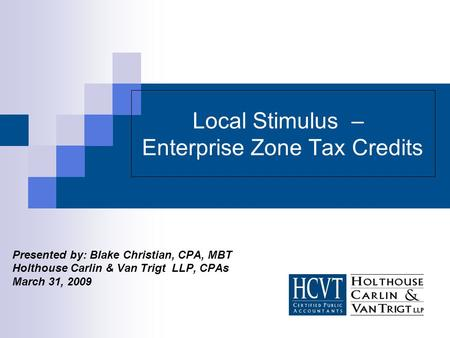 Local Stimulus – Enterprise Zone Tax Credits Presented by: Blake Christian, CPA, MBT Holthouse Carlin & Van Trigt LLP, CPAs March 31, 2009.