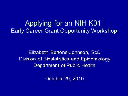 Applying for an NIH K01: Early Career Grant Opportunity Workshop Elizabeth Bertone-Johnson, ScD Division of Biostatistics and Epidemiology Department of.