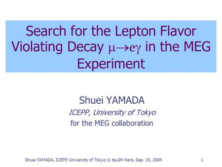 Shuei YAMADA, ICEPP, University of tau04 Nara, Sep. 15, 20041 Search for the Lepton Flavor Violating Decay  e  in the MEG Experiment Shuei YAMADA.