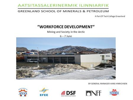 "A Part Of Tech College Greenland ""WORKFORCE DEVELOPMENT"" Mining and Society in the Arctic 6 – 7 June BY GENERAL MANAGER HANS HINRICHSEN."
