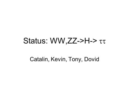 Status: WW,ZZ->H->  Catalin, Kevin, Tony, Dovid.