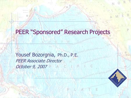 "PEER ""Sponsored"" Research Projects Yousef Bozorgnia, Ph.D., P.E. PEER Associate Director October 9, 2007."