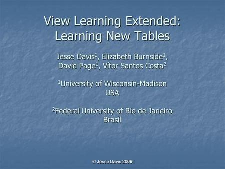 © Jesse Davis 2006 View Learning Extended: Learning New Tables Jesse Davis 1, Elizabeth Burnside 1, David Page 1, Vítor Santos Costa 2 1 University of.