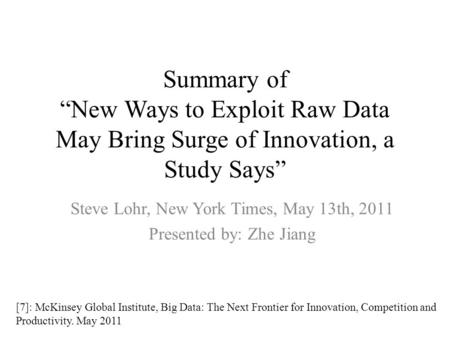 "Summary of ""New Ways to Exploit Raw Data May Bring Surge of Innovation, a Study Says"" Steve Lohr, New York Times, May 13th, 2011 Presented by: Zhe Jiang."