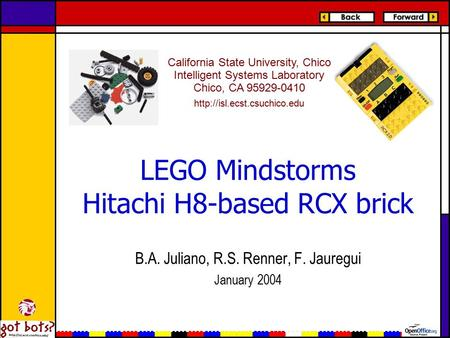 LEGO Mindstorms Hitachi H8-based RCX brick B.A. Juliano, R.S. Renner, F. Jauregui January 2004 California State University, Chico Intelligent Systems Laboratory.