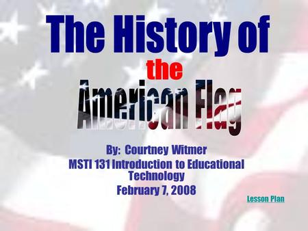 By: Courtney Witmer MSTI 131 Introduction to Educational Technology February 7, 2008 Lesson Plan.