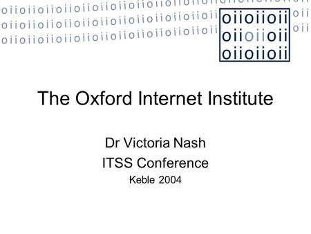 The Oxford Internet Institute Dr Victoria Nash ITSS Conference Keble 2004.