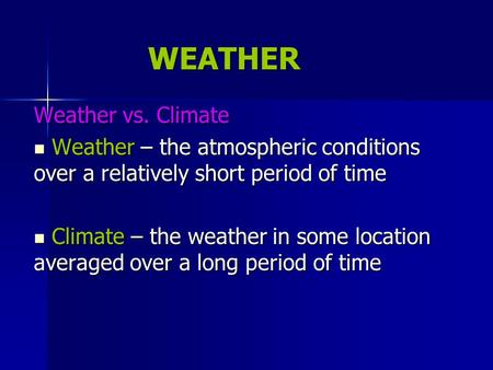 WEATHER Weather vs. Climate Weather – the atmospheric conditions over a relatively short period of time Weather – the atmospheric conditions over a relatively.