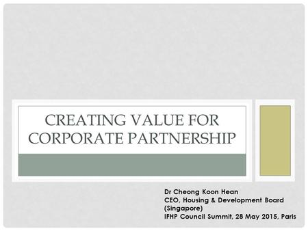 CREATING VALUE FOR CORPORATE PARTNERSHIP Dr Cheong Koon Hean CEO, Housing & Development Board (Singapore) IFHP Council Summit, 28 May 2015, Paris.