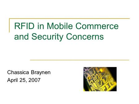 RFID in Mobile Commerce and Security Concerns Chassica Braynen April 25, 2007.