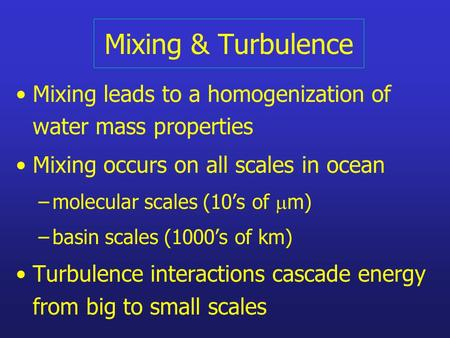 Mixing & Turbulence Mixing leads to a homogenization of water mass properties Mixing occurs on all scales in ocean –molecular scales (10's of  m) –basin.