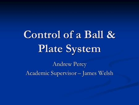 Control of a Ball & Plate System Andrew Percy Academic Supervisor – James Welsh.