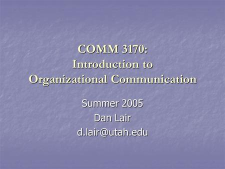 COMM 3170: Introduction to Organizational Communication Summer 2005 Dan Lair