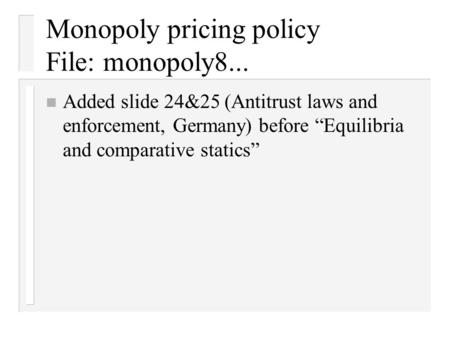 "Monopoly pricing policy File: monopoly8... n Added slide 24&25 (Antitrust laws and enforcement, Germany) before ""Equilibria and comparative statics"""
